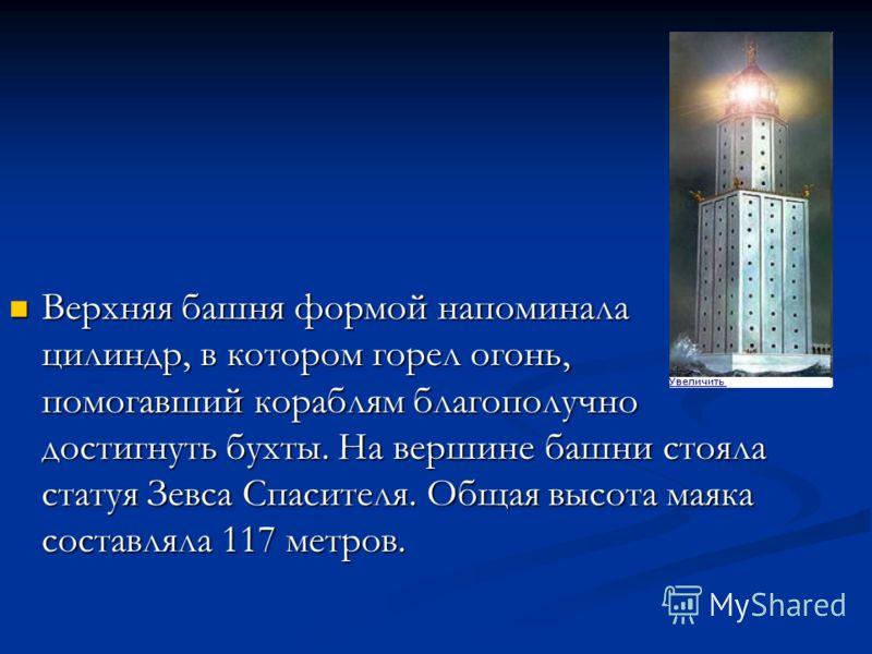 Верхняя башня формой напоминала цилиндр, в котором горел огонь, помогавший кораблям благополучно достигнуть бухты. На вершине башни стояла статуя Зевса Спасителя. Общая высота маяка составляла 117 метров. Верхняя башня формой напоминала цилиндр, в ко