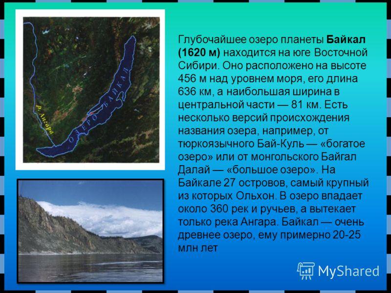 Глубочайшее озеро планеты Байкал (1620 м) находится на юге Восточной Сибири. Оно расположено на высоте 456 м над уровнем моря, его длина 636 км, а наибольшая ширина в центральной части 81 км. Есть несколько версий происхождения названия озера, наприм