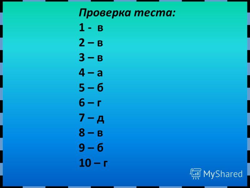 Проверка теста: 1 - в 2 – в 3 – в 4 – а 5 – б 6 – г 7 – д 8 – в 9 – б 10 – г
