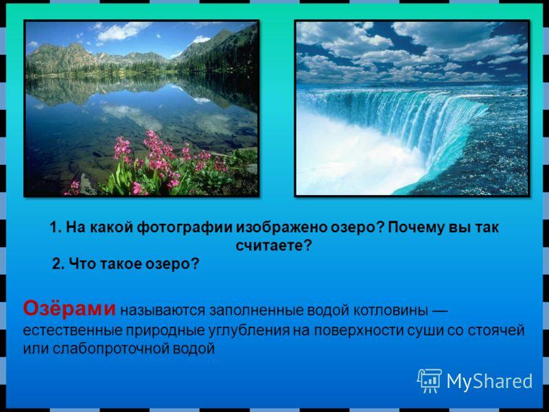 Озёрами называются заполненные водой котловины естественные природные углубления на поверхности суши со стоячей или слабопроточной водой 1. На какой фотографии изображено озеро? Почему вы так считаете? 2. Что такое озеро?
