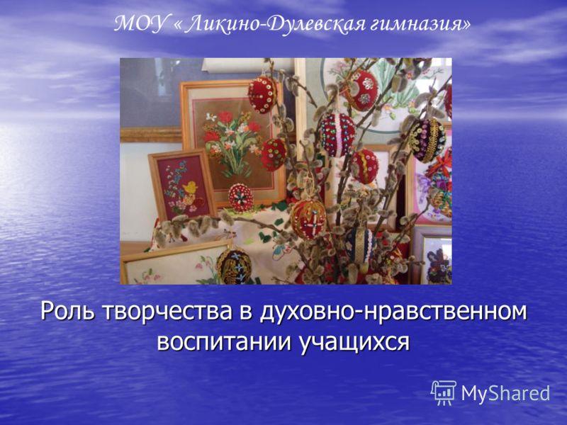 Роль творчества в духовно-нравственном воспитании учащихся МОУ « Ликино-Дулевская гимназия»