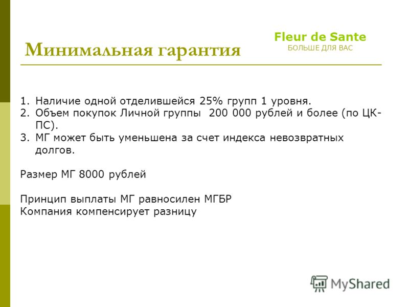 Fleur de Sante БОЛЬШЕ ДЛЯ ВАС Минимальная гарантия 1.Наличие одной отделившейся 25% групп 1 уровня. 2.Объем покупок Личной группы 200 000 рублей и более (по ЦК- ПС). 3.МГ может быть уменьшена за счет индекса невозвратных долгов. Размер МГ 8000 рублей