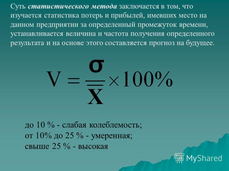 Суть статистического метода заключается в том, что изучается статистика потерь и прибылей, имевших место на данном предприятии за определенный промежуток времени, устанавливается величина и частота получения определенного результата и на основе этого
