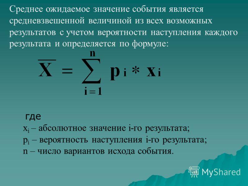 Среднее ожидаемое значение события является средневзвешенной величиной из всех возможных результатов с учетом вероятности наступления каждого результата и определяется по формуле: где x i – абсолютное значение i-го результата; p i – вероятность насту