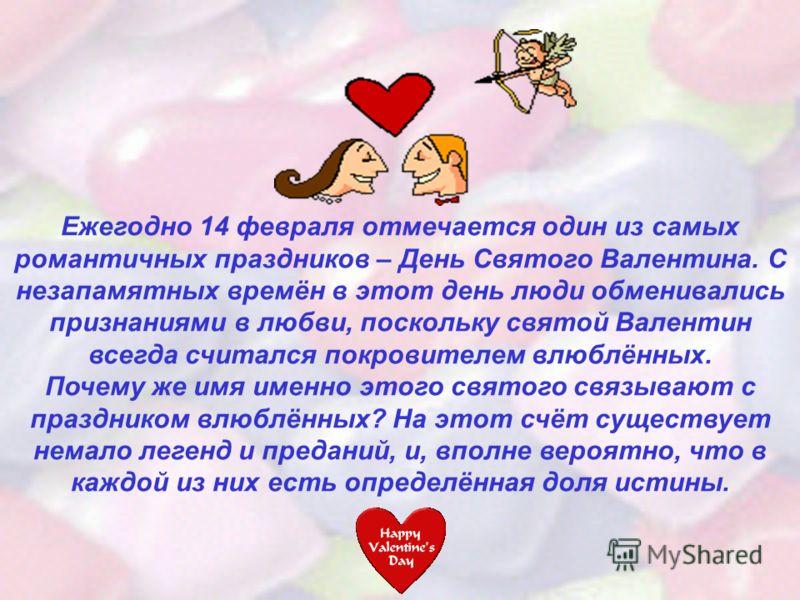 Ежегодно 14 февраля отмечается один из самых романтичных праздников – День Святого Валентина. С незапамятных времён в этот день люди обменивались признаниями в любви, поскольку святой Валентин всегда считался покровителем влюблённых. Почему же имя им