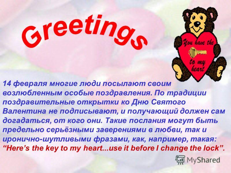 14 февраля многие люди посылают своим возлюбленным особые поздравления. По традиции поздравительные открытки ко Дню Святого Валентина не подписывают, и получающий должен сам догадаться, от кого они. Такие послания могут быть предельно серьёзными заве