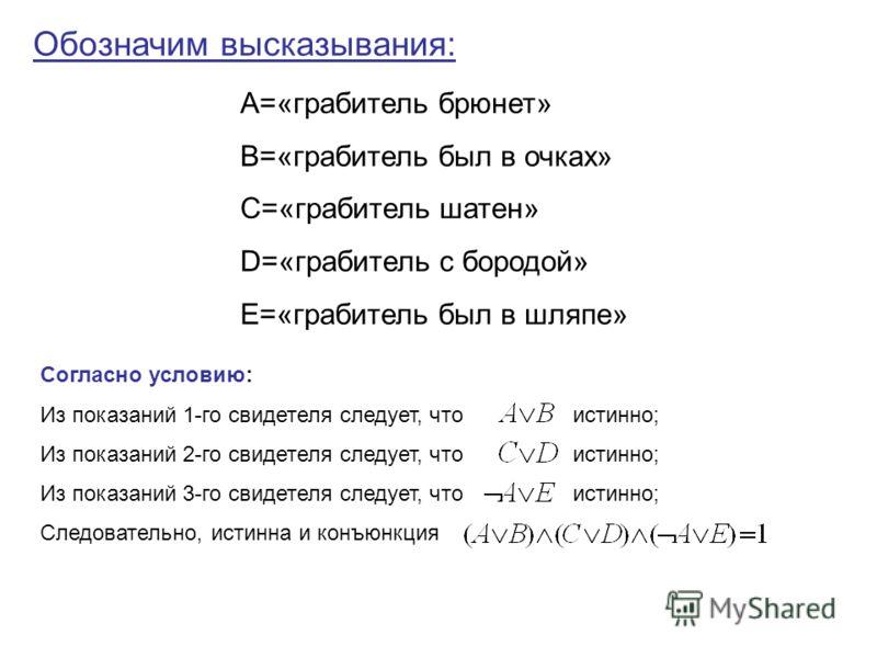 Обозначим высказывания: А=«грабитель брюнет» В=«грабитель был в очках» С=«грабитель шатен» D=«грабитель с бородой» Е=«грабитель был в шляпе» Согласно условию: Из показаний 1-го свидетеля следует, что истинно; Из показаний 2-го свидетеля следует, что