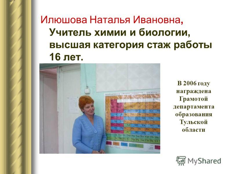 Илюшова Наталья Ивановна, Учитель химии и биологии, высшая категория стаж работы 16 лет. В 2006 году награждена Грамотой департамента образования Тульской области