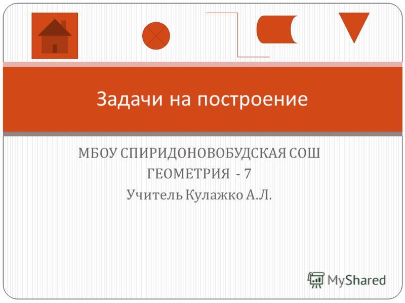МБОУ СПИРИДОНОВОБУДСКАЯ СОШ ГЕОМЕТРИЯ - 7 Учитель Кулажко А. Л. Задачи на построение