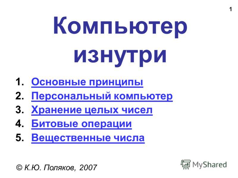 1 Компьютер изнутри © К.Ю. Поляков, 2007 1.Основные принципыОсновные принципы 2.Персональный компьютерПерсональный компьютер 3.Хранение целых чиселХранение целых чисел 4.Битовые операцииБитовые операции 5.Вещественные числаВещественные числа
