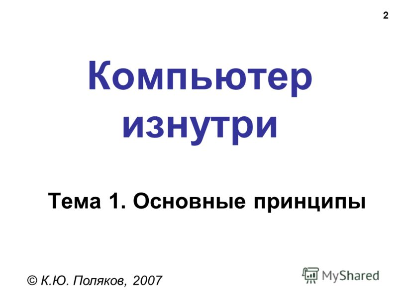 2 Компьютер изнутри © К.Ю. Поляков, 2007 Тема 1. Основные принципы