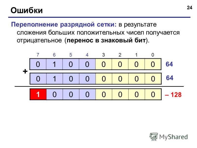24 Ошибки Переполнение разрядной сетки: в результате сложения больших положительных чисел получается отрицательное (перенос в знаковый бит). 01000000 01000000 + 64 76543210 10000000 – 128
