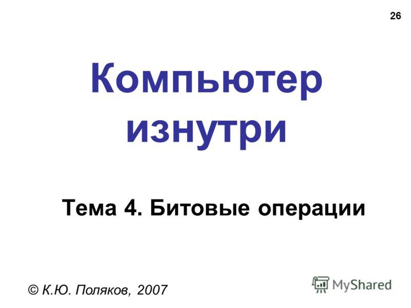 26 Компьютер изнутри © К.Ю. Поляков, 2007 Тема 4. Битовые операции