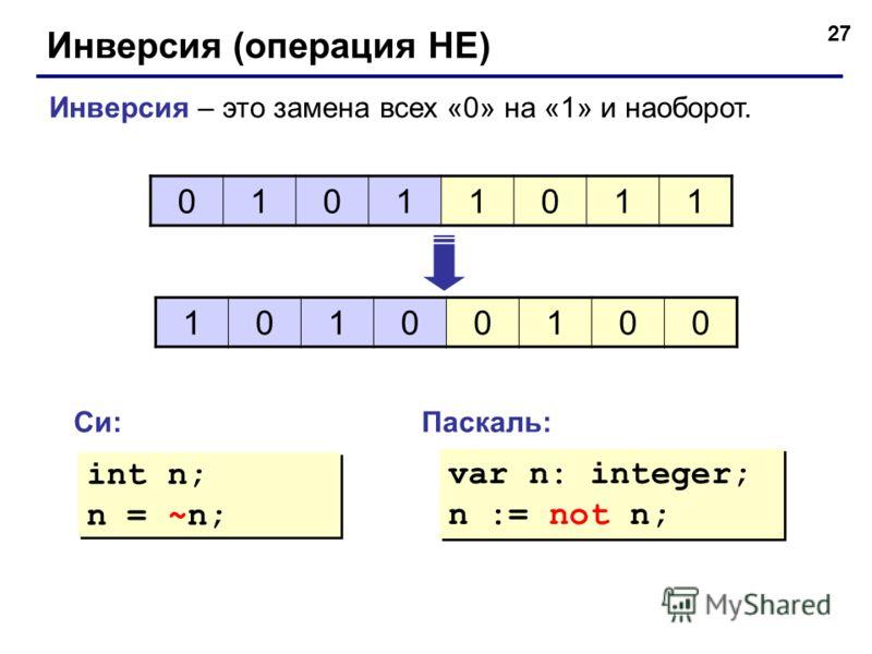 27 Инверсия (операция НЕ) Инверсия – это замена всех «0» на «1» и наоборот. 01011011 10100100 Си:Паскаль: int n; n = ~n; int n; n = ~n; var n: integer; n := not n; var n: integer; n := not n;
