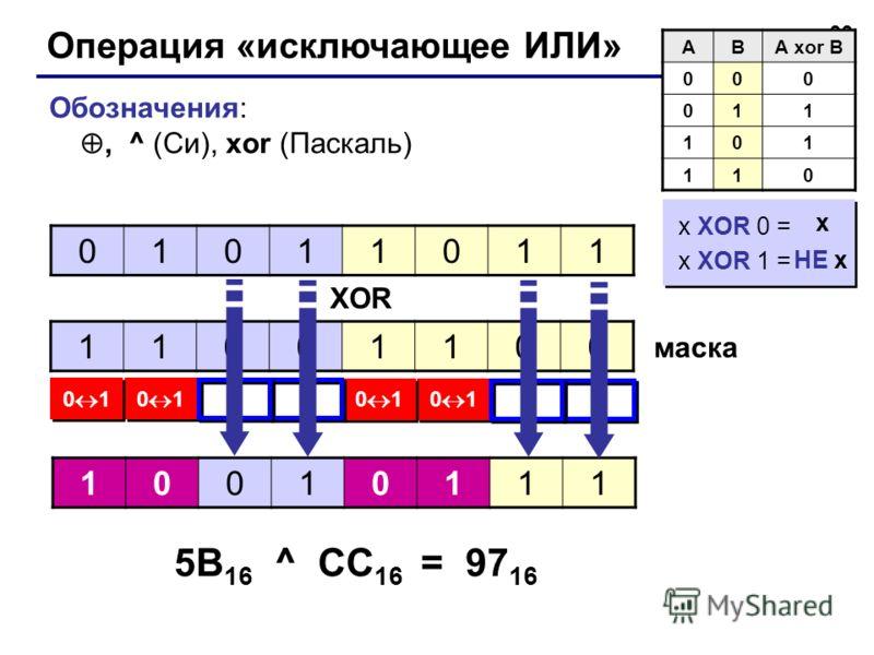 33 Операция «исключающее ИЛИ» ABA xor B 000 011 101 110 Обозначения:, ^ (Си), xor (Паскаль) 01011011 11001100 0 1 10010111 XOR маска 5B 16 ^ CC 16 = 97 16 x XOR 0 = x XOR 1 = x XOR 0 = x XOR 1 = НЕ x x