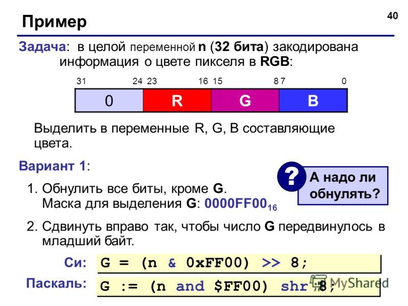 40 Пример Задача: в целой переменной n (32 бита) закодирована информация о цвете пикселя в RGB: Выделить в переменные R, G, B составляющие цвета. Вариант 1: 1.Обнулить все биты, кроме G. Маска для выделения G: 0000FF00 16 2.Сдвинуть вправо так, чтобы