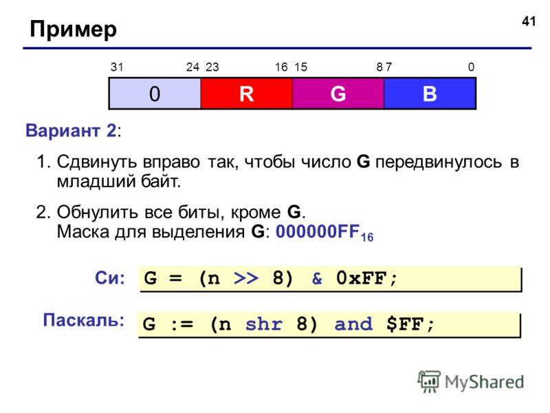 41 Пример Вариант 2: 1.Сдвинуть вправо так, чтобы число G передвинулось в младший байт. 2.Обнулить все биты, кроме G. Маска для выделения G: 000000FF 16 0RGB 31 2423 1615 87 0 Си: G = (n >> 8) & 0xFF; Паскаль: G := (n shr 8) and $FF;