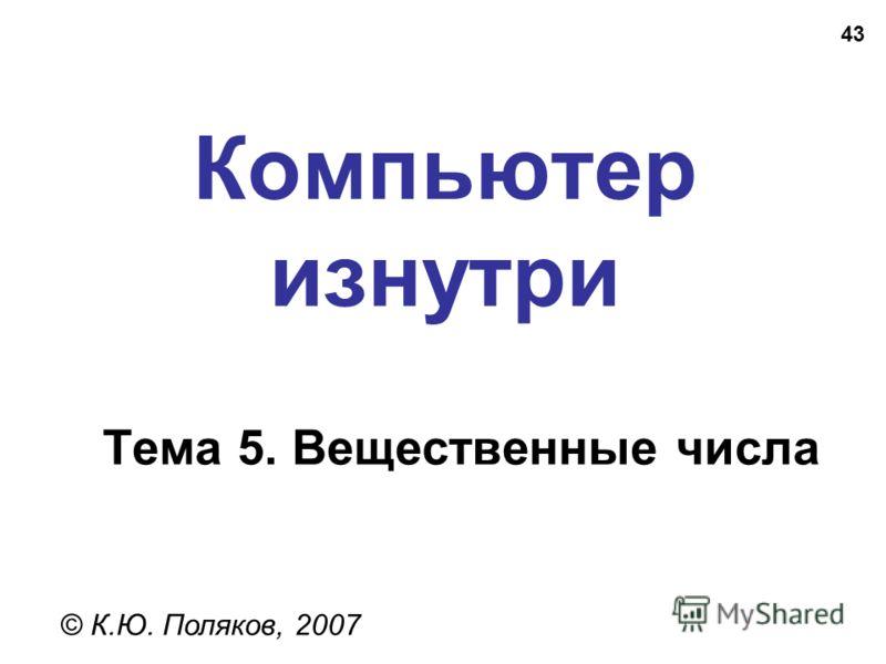 43 Компьютер изнутри © К.Ю. Поляков, 2007 Тема 5. Вещественные числа
