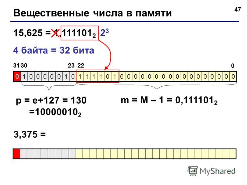 47 Вещественные числа в памяти 15,625 = 1,111101 2 2 3 4 байта = 32 бита 01000001011110100000000000000000 31 0 223023 p = e+127 = 130 =10000010 2 m = M – 1 = 0,111101 2 3,375 =