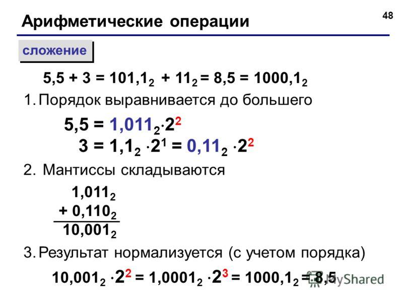 48 Арифметические операции сложение 1.Порядок выравнивается до большего 5,5 = 1,011 2 2 2 3 = 1,1 2 2 1 = 0,11 2 2 2 2. Мантиссы складываются 1,011 2 + 0,110 2 10,001 2 3.Результат нормализуется (с учетом порядка) 10,001 2 2 2 = 1,0001 2 2 3 = 1000,1