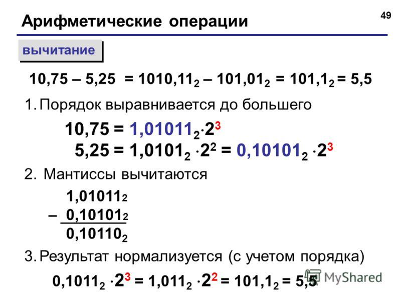49 Арифметические операции вычитание 1.Порядок выравнивается до большего 10,75 = 1,01011 2 2 3 5,25 = 1,0101 2 2 2 = 0,10101 2 2 3 2. Мантиссы вычитаются 1,01011 2 – 0,10101 2 0,10110 2 3.Результат нормализуется (с учетом порядка) 0,1011 2 2 3 = 1,01