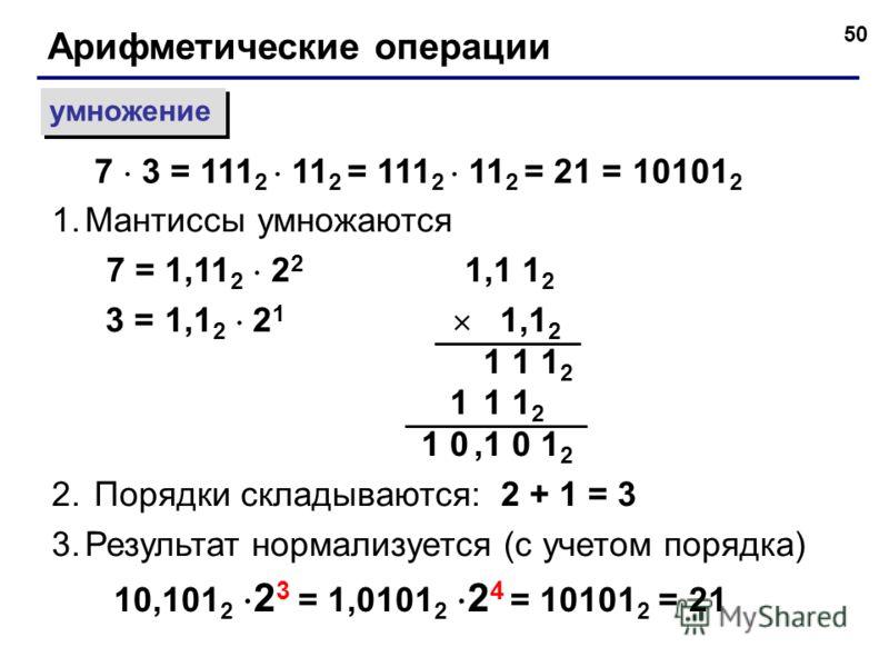 50 Арифметические операции умножение 1.Мантиссы умножаются 7 = 1,11 2 2 2 1,1 1 2 3 = 1,1 2 2 1 1,1 2 1 1 1 2 1 0,1 0 1 2 2. Порядки складываются: 2 + 1 = 3 3.Результат нормализуется (с учетом порядка) 10,101 2 2 3 = 1,0101 2 2 4 = 10101 2 = 21 7 3 =