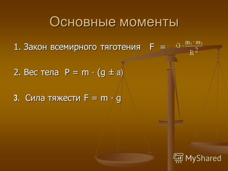 Основные моменты 1. Закон всемирного тяготения F = 2. Вес тела P = m (g ± a) 3. Сила тяжести F = m g