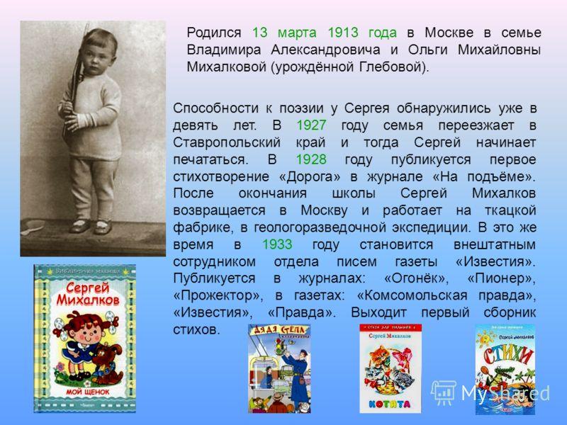 Родился 13 марта 1913 года в Москве в семье Владимира Александровича и Ольги Михайловны Михалковой (урождённой Глебовой). Способности к поэзии у Сергея обнаружились уже в девять лет. В 1927 году семья переезжает в Ставропольский край и тогда Сергей н