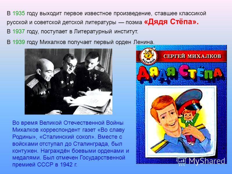 В 1935 году выходит первое известное произведение, ставшее классикой русской и советской детской литературы поэма «Дядя Стёпа». В 1937 году, поступает в Литературный институт. В 1939 году Михалков получает первый орден Ленина. Во время Великой Отечес