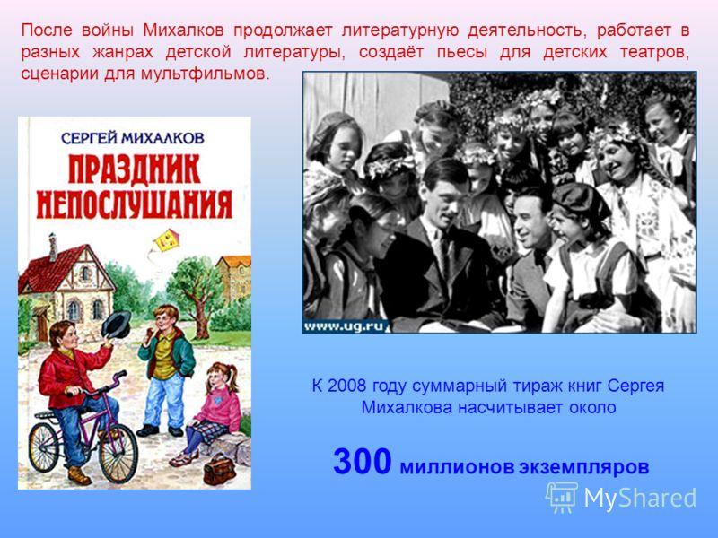 После войны Михалков продолжает литературную деятельность, работает в разных жанрах детской литературы, создаёт пьесы для детских театров, сценарии для мультфильмов. К 2008 году суммарный тираж книг Сергея Михалкова насчитывает около 300 миллионов эк