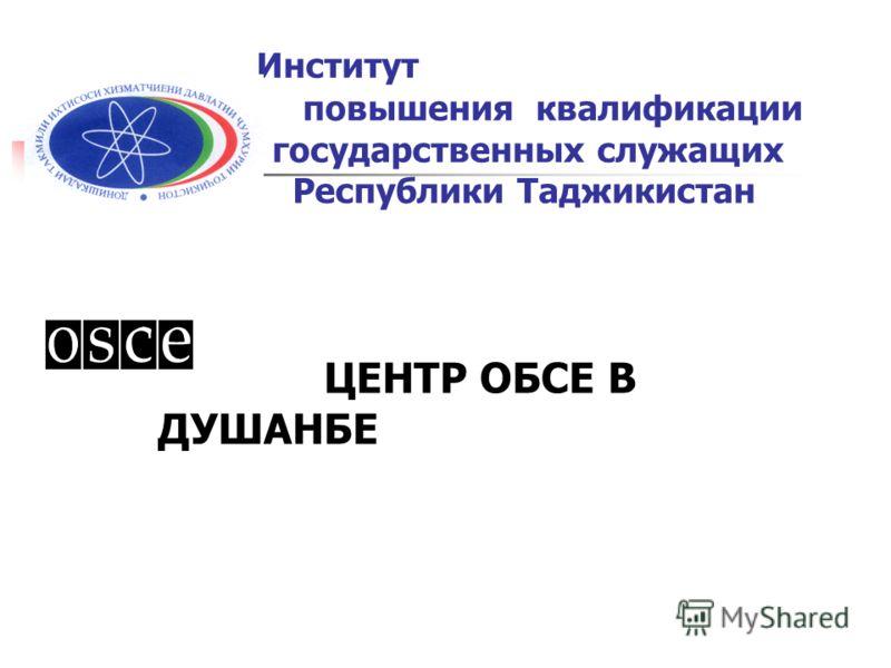 Институт повышения квалификации государственных служащих Республики Таджикистан ЦЕНТР ОБСЕ В ДУШАНБЕ