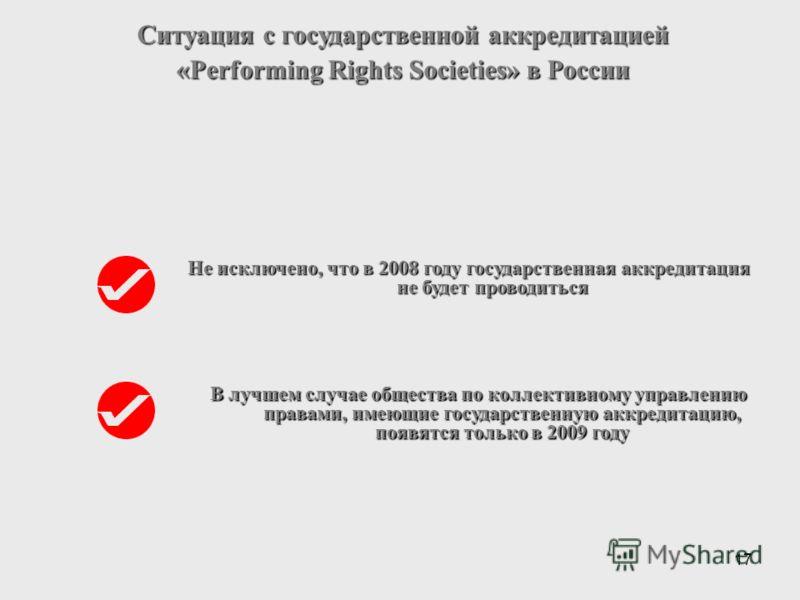 17 Ситуация с государственной аккредитацией «Performing Rights Societies» в России Не исключено, что в 2008 году государственная аккредитация не будет проводиться В лучшем случае общества по коллективному управлению правами, имеющие государственную а