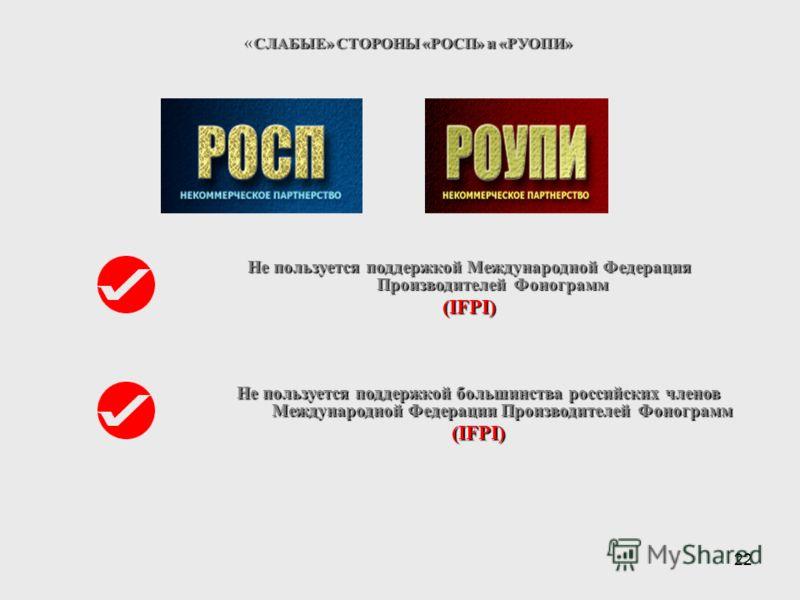 22 СЛАБЫЕ» СТОРОНЫ «РОСП» и «РУОПИ» « СЛАБЫЕ» СТОРОНЫ «РОСП» и «РУОПИ» Не пользуется поддержкой Международной Федерация Производителей Фонограмм (IFPI) Не пользуется поддержкой большинства российских членов Международной Федерации Производителей Фоно