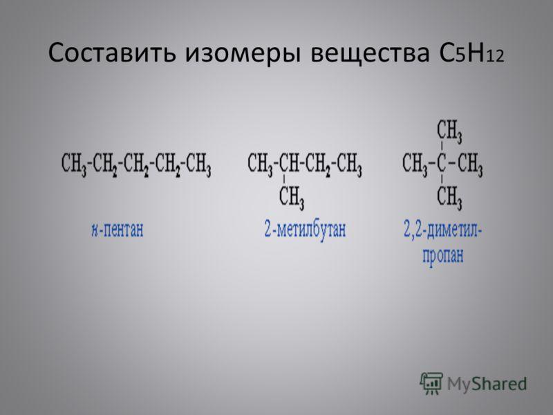 Составить изомеры вещества С 5 Н 12