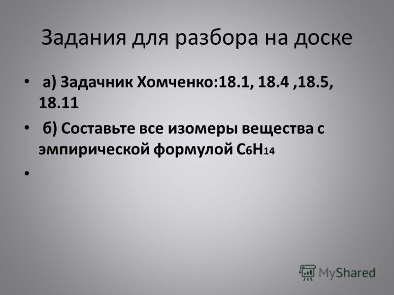 Задания для разбора на доске а) Задачник Хомченко:18.1, 18.4,18.5, 18.11 б) Составьте все изомеры вещества с эмпирической формулой C 6 H 14