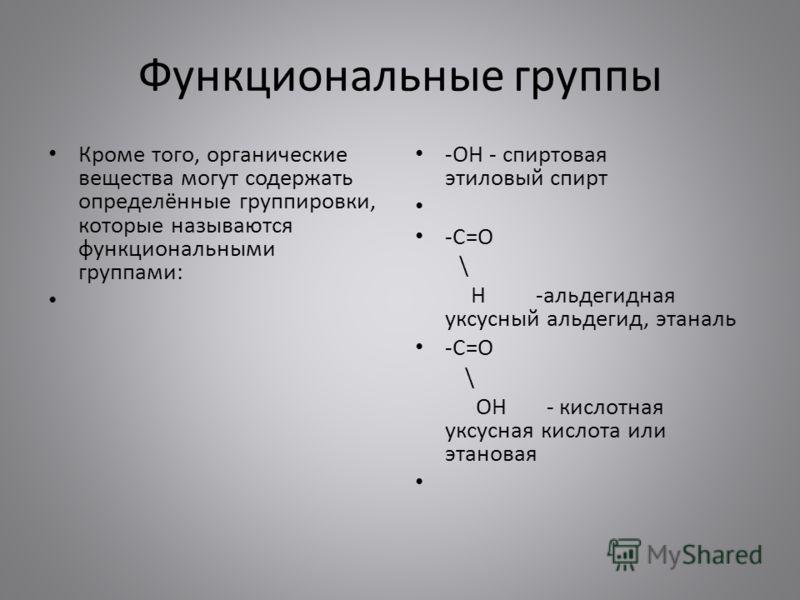 Функциональные группы Кроме того, органические вещества могут содержать определённые группировки, которые называются функциональными группами: -OH - спиртовая этиловый спирт -C=O \ H -альдегидная уксусный альдегид, этаналь -C=O \ OH - кислотная уксус