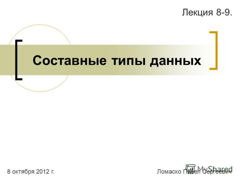 Составные типы данных Лекция 8-9. Ломаско Павел Сергеевич9 августа 2012 г.