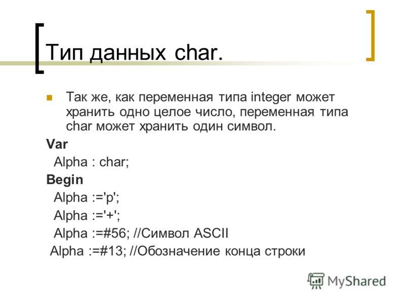 Тип данных char. Так же, как переменная типа integer может хранить одно целое число, переменная типа char может хранить один символ. Var Alpha : char; Begin Alpha :='p'; Alpha :='+'; Alpha :=#56; //Cимвол ASCII Alpha :=#13; //Обозначение конца строки