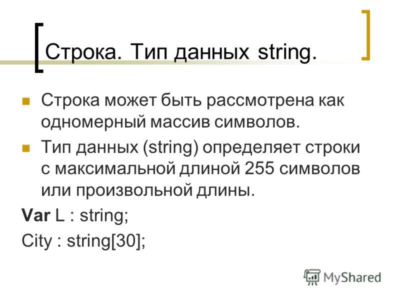 Строка. Тип данных string. Строка может быть рассмотрена как одномерный массив символов. Тип данных (string) определяет строки с максимальной длиной 255 символов или произвольной длины. Var L : string; City : string[30];