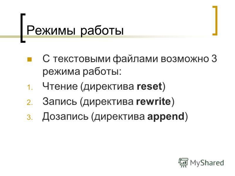 Режимы работы С текстовыми файлами возможно 3 режима работы: 1. Чтение (директива reset) 2. Запись (директива rewrite) 3. Дозапись (директива append)