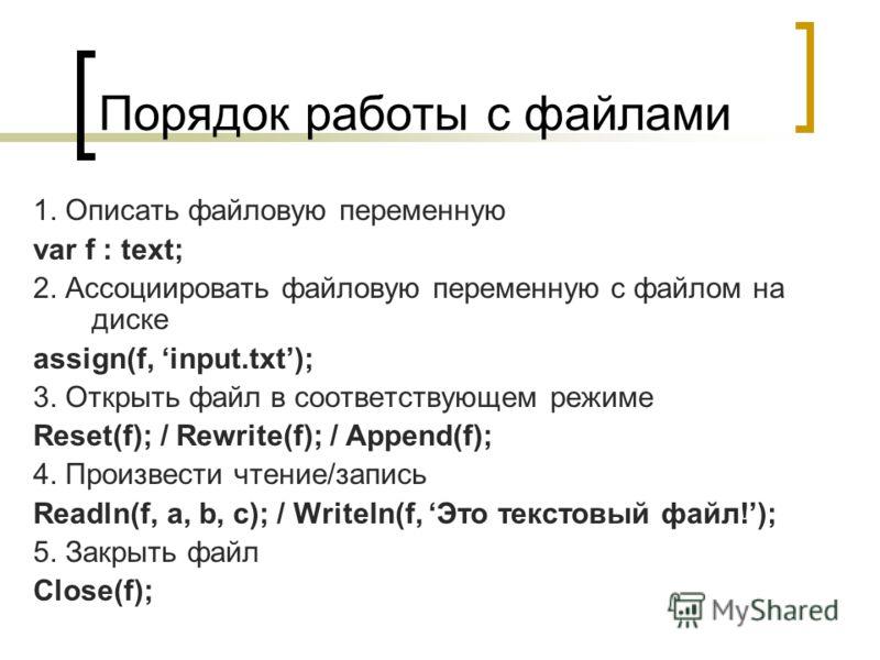 Порядок работы с файлами 1. Описать файловую переменную var f : text; 2. Ассоциировать файловую переменную с файлом на диске assign(f, input.txt); 3. Открыть файл в соответствующем режиме Reset(f); / Rewrite(f); / Append(f); 4. Произвести чтение/запи