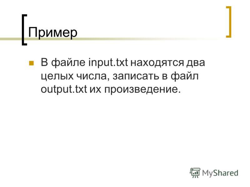 Пример В файле input.txt находятся два целых числа, записать в файл output.txt их произведение.