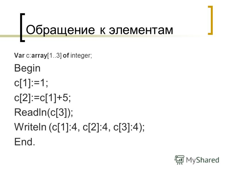 Обращение к элементам Var с:array[1..3] of integer; Begin c[1]:=1; c[2]:=c[1]+5; Readln(c[3]); Writeln (c[1]:4, c[2]:4, c[3]:4); End.