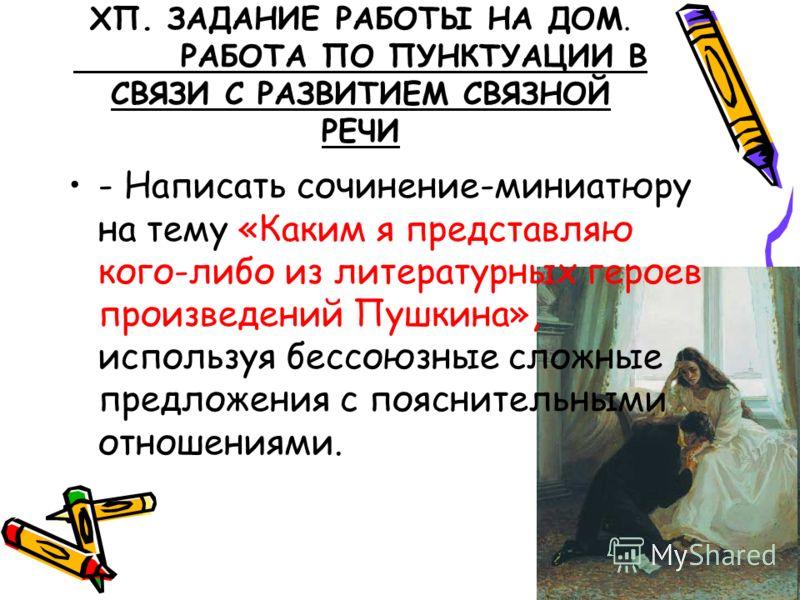 ХП. ЗАДАНИЕ РАБОТЫ НА ДОМ. РАБОТА ПО ПУНКТУАЦИИ В СВЯЗИ С РАЗВИТИЕМ СВЯЗНОЙ РЕЧИ - Написать сочинение-миниатюру на тему «Каким я представляю кого-либо из литературных героев произведений Пушкина», используя бессоюзные сложные предложения с пояснитель