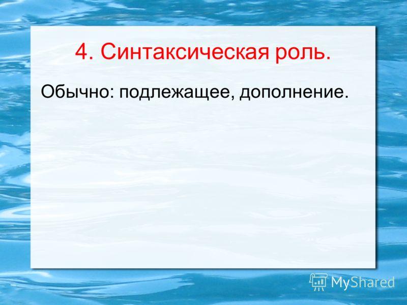 4. Синтаксическая роль. Обычно: подлежащее, дополнение.