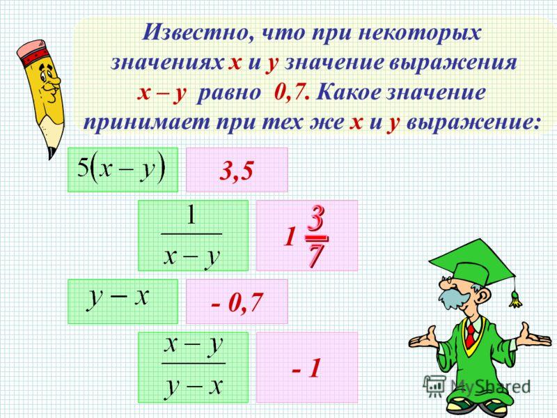 Известно, что при некоторых значениях х и у значение выражения х – у равно 0,7. Какое значение принимает при тех же х и у выражение: 3,5 1 - 0,7 - 1