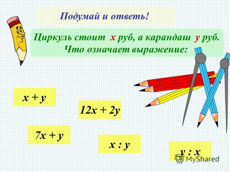 Подумай и ответь! Циркуль стоит х руб, а карандаш у руб. Что означает выражение: x + y 7x + y 12x + 2y x : y y : x