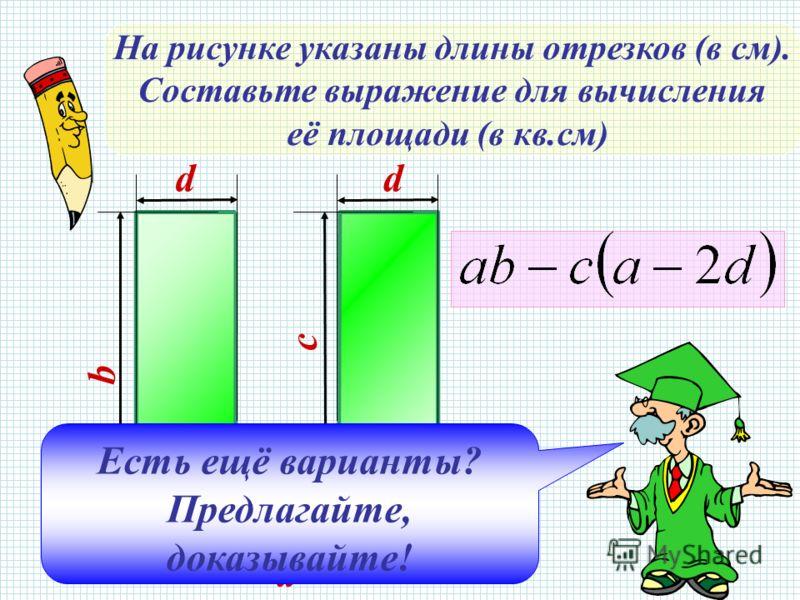 На рисунке указаны длины отрезков (в см). Составьте выражение для вычисления её площади (в кв.см) a dd b c Есть ещё варианты? Предлагайте, доказывайте!