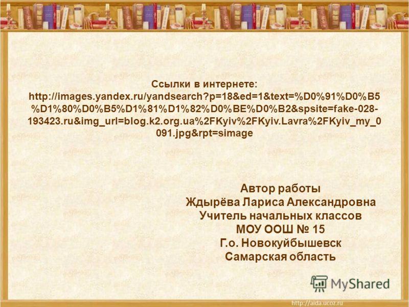 Ссылки в интернете: http://images.yandex.ru/yandsearch?p=18&ed=1&text=%D0%91%D0%B5 %D1%80%D0%B5%D1%81%D1%82%D0%BE%D0%B2&spsite=fake-028- 193423.ru&img_url=blog.k2.org.ua%2FKyiv%2FKyiv.Lavra%2FKyiv_my_0 091.jpg&rpt=simage Автор работы Ждырёва Лариса А