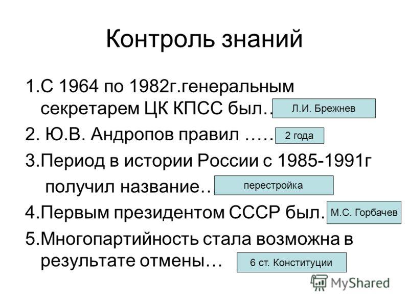 Контроль знаний 1.С 1964 по 1982г.генеральным секретарем ЦК КПСС был…. 2. Ю.В. Андропов правил …… 3.Период в истории России с 1985-1991г получил название… 4.Первым президентом СССР был… 5.Многопартийность стала возможна в результате отмены… Л.И. Бреж